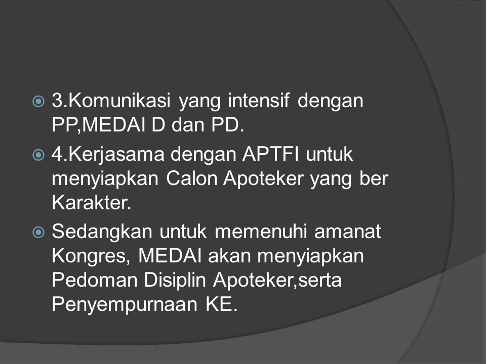  3.Komunikasi yang intensif dengan PP,MEDAI D dan PD.  4.Kerjasama dengan APTFI untuk menyiapkan Calon Apoteker yang ber Karakter.  Sedangkan untuk