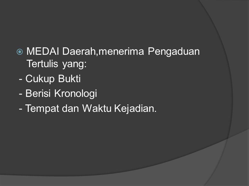  MEDAI Daerah,menerima Pengaduan Tertulis yang: - Cukup Bukti - Berisi Kronologi - Tempat dan Waktu Kejadian.
