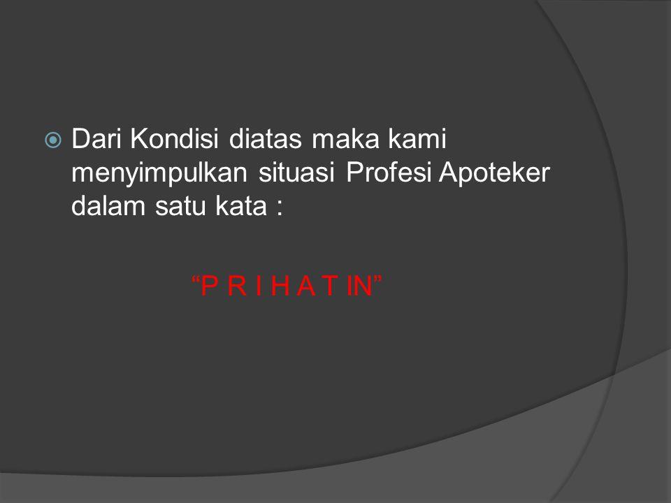 """ Dari Kondisi diatas maka kami menyimpulkan situasi Profesi Apoteker dalam satu kata : """"P R I H A T IN"""""""