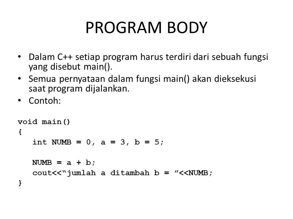 PROGRAM BODY Dalam C++ setiap program harus terdiri dari sebuah fungsi yang disebut main(). Semua pernyataan dalam fungsi main() akan dieksekusi saat