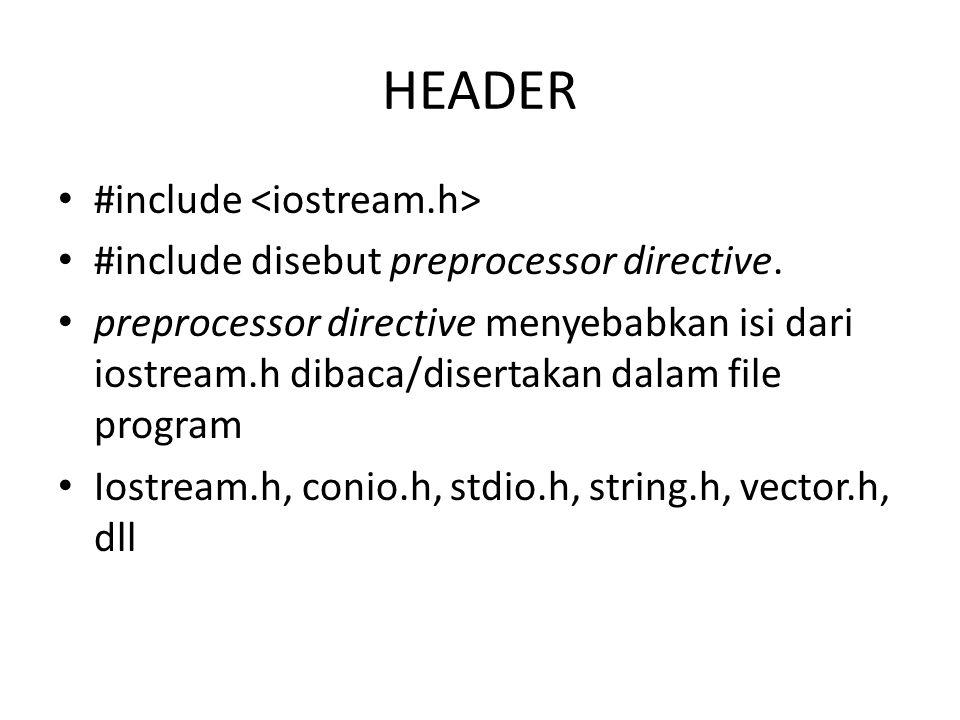 HEADER #include #include disebut preprocessor directive. preprocessor directive menyebabkan isi dari iostream.h dibaca/disertakan dalam file program I