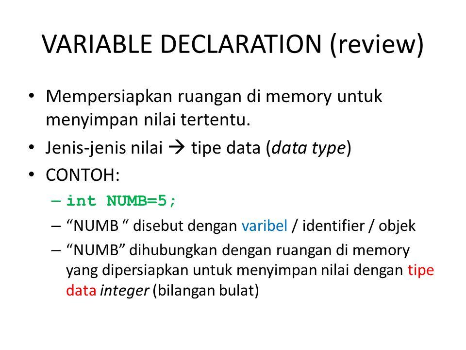 VARIABLE DECLARATION (review) Mempersiapkan ruangan di memory untuk menyimpan nilai tertentu.