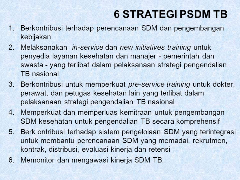 6 STRATEGI PSDM TB 1.Berkontribusi terhadap perencanaan SDM dan pengembangan kebijakan 2.Melaksanakan in-service dan new initiatives training untuk penyedia layanan kesehatan dan manajer - pemerintah dan swasta - yang terlibat dalam pelaksanaan strategi pengendalian TB nasional 3.Berkontribusi untuk memperkuat pre-service training untuk dokter, perawat, dan petugas kesehatan lain yang terlibat dalam pelaksanaan strategi pengendalian TB nasional 4.Memperkuat dan memperluas kemitraan untuk pengembangan SDM kesehatan untuk pengendalian TB secara komprehensif 5.Berk ontribusi terhadap sistem pengelolaan SDM yang terintegrasi untuk membantu perencanaan SDM yang memadai, rekrutmen, kontrak, distribusi, evaluasi kinerja dan retensi 6.Memonitor dan mengawasi kinerja SDM TB.