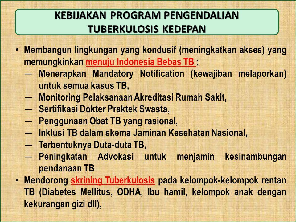Membangun lingkungan yang kondusif (meningkatkan akses) yang memungkinkan menuju Indonesia Bebas TB : — Menerapkan Mandatory Notification (kewajiban melaporkan) untuk semua kasus TB, — Monitoring Pelaksanaan Akreditasi Rumah Sakit, — Sertifikasi Dokter Praktek Swasta, — Penggunaan Obat TB yang rasional, — Inklusi TB dalam skema Jaminan Kesehatan Nasional, — Terbentuknya Duta-duta TB, — Peningkatan Advokasi untuk menjamin kesinambungan pendanaan TB Mendorong skrining Tuberkulosis pada kelompok-kelompok rentan TB (Diabetes Mellitus, ODHA, Ibu hamil, kelompok anak dengan kekurangan gizi dll), KEBIJAKAN PROGRAM PENGENDALIAN TUBERKULOSIS KEDEPAN