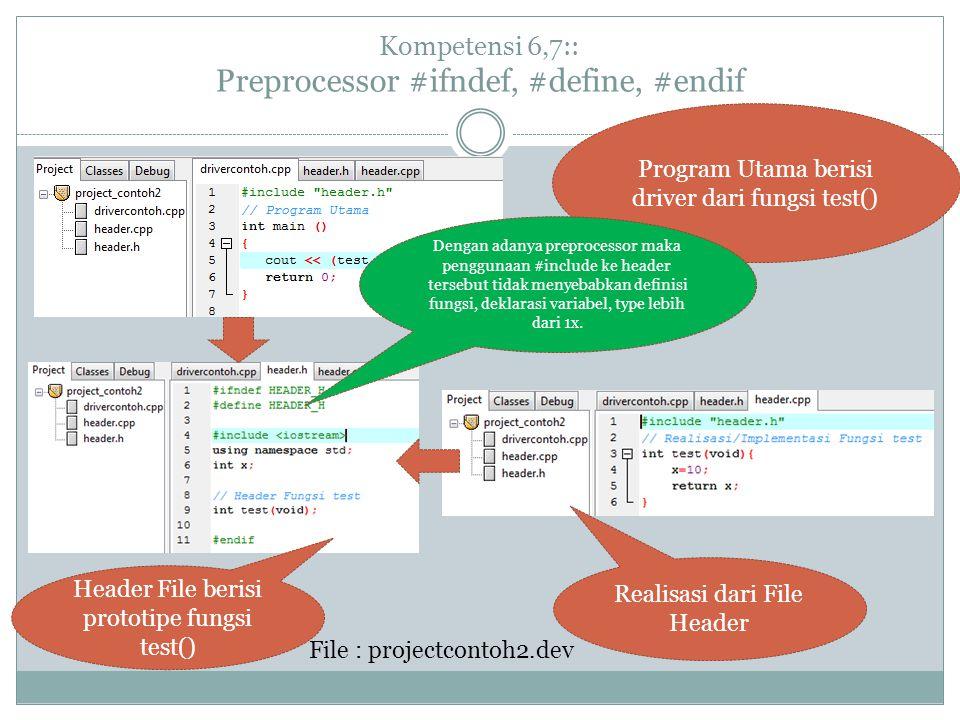 Kompetensi 6,7:: Preprocessor #ifndef, #define, #endif Program Utama berisi driver dari fungsi test() Realisasi dari File Header Header File berisi prototipe fungsi test() Dengan adanya preprocessor maka penggunaan #include ke header tersebut tidak menyebabkan definisi fungsi, deklarasi variabel, type lebih dari 1x.