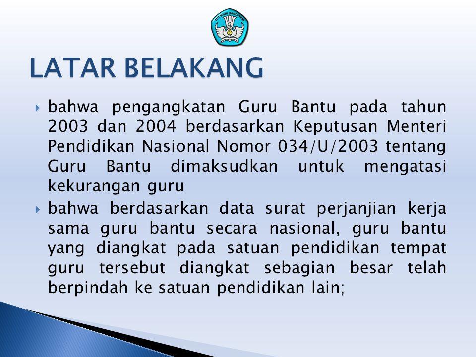 LATAR BELAKANG  bahwa pengangkatan Guru Bantu pada tahun 2003 dan 2004 berdasarkan Keputusan Menteri Pendidikan Nasional Nomor 034/U/2003 tentang Gur