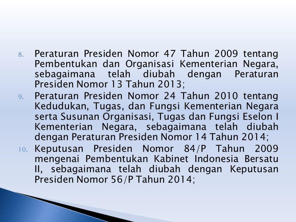 8. Peraturan Presiden Nomor 47 Tahun 2009 tentang Pembentukan dan Organisasi Kementerian Negara, sebagaimana telah diubah dengan Peraturan Presiden No