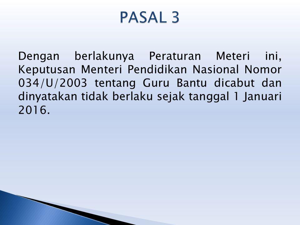 Dengan berlakunya Peraturan Meteri ini, Keputusan Menteri Pendidikan Nasional Nomor 034/U/2003 tentang Guru Bantu dicabut dan dinyatakan tidak berlaku sejak tanggal 1 Januari 2016.