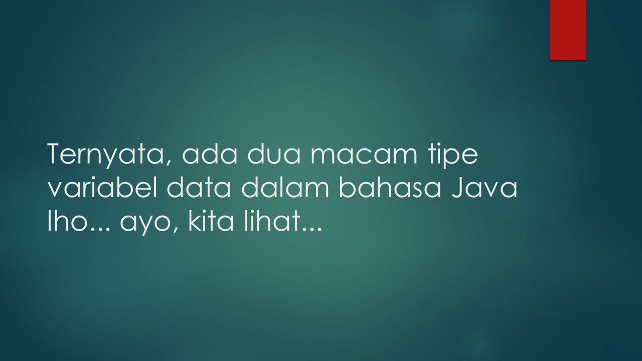 Ternyata, ada dua macam tipe variabel data dalam bahasa Java lho... ayo, kita lihat...