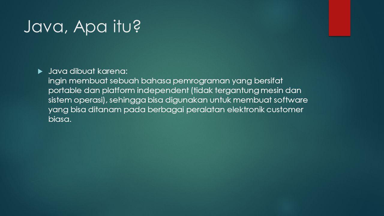 Java, Apa itu?  Java dibuat karena: ingin membuat sebuah bahasa pemrograman yang bersifat portable dan platform independent (tidak tergantung mesin d