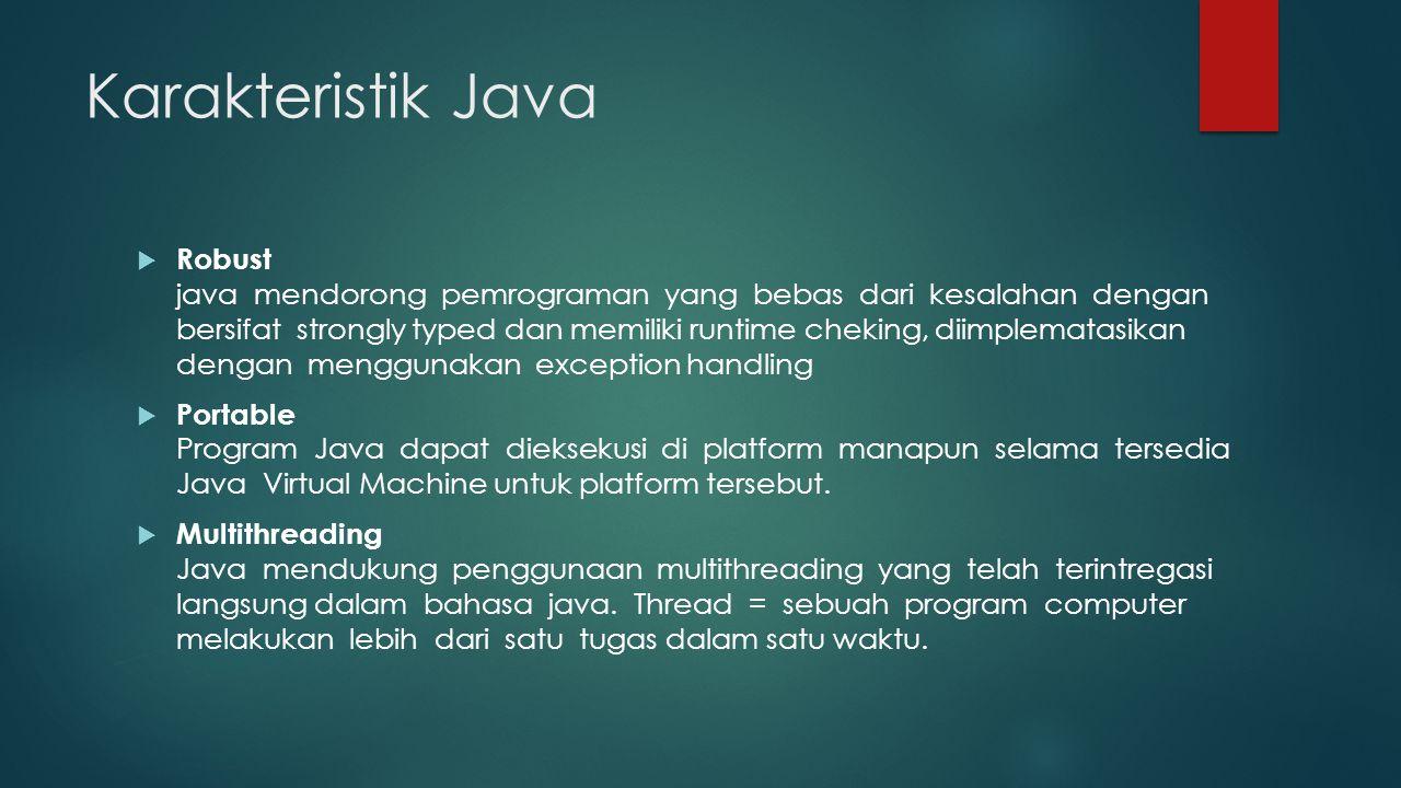 Karakteristik Java  Robust java mendorong pemrograman yang bebas dari kesalahan dengan bersifat strongly typed dan memiliki runtime cheking, diimplematasikan dengan menggunakan exception handling  Portable Program Java dapat dieksekusi di platform manapun selama tersedia Java Virtual Machine untuk platform tersebut.