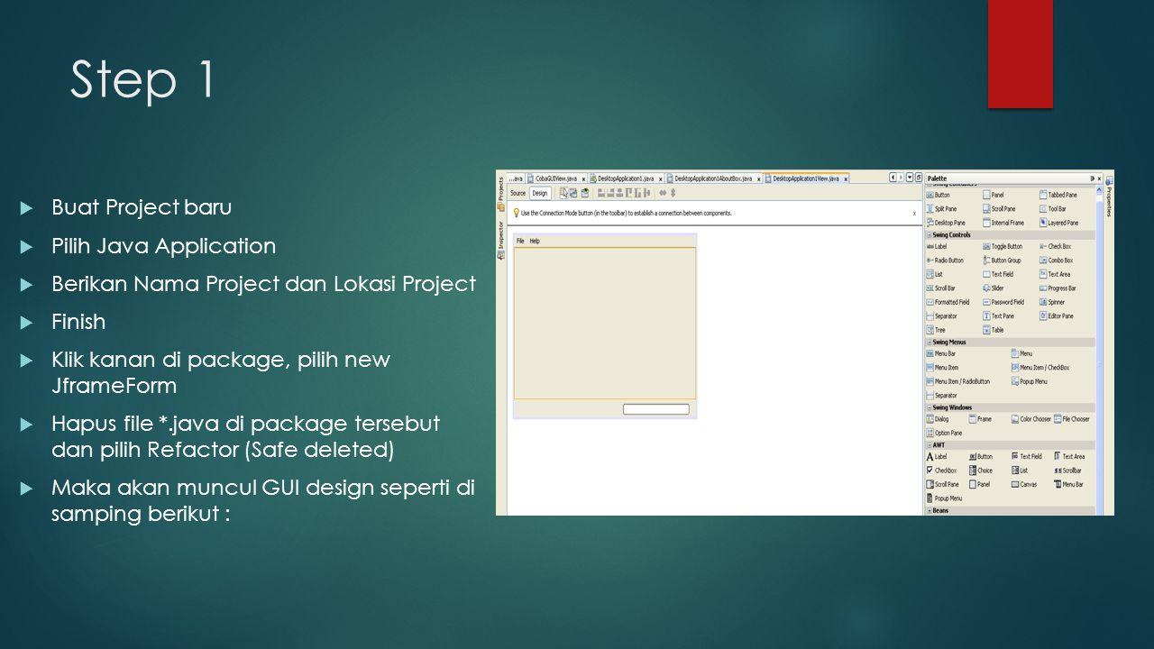 Step 1  Buat Project baru  Pilih Java Application  Berikan Nama Project dan Lokasi Project  Finish  Klik kanan di package, pilih new JframeForm  Hapus file *.java di package tersebut dan pilih Refactor (Safe deleted)  Maka akan muncul GUI design seperti di samping berikut :