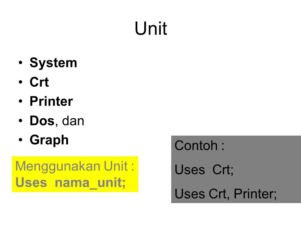 Unit System Crt Printer Dos, dan Graph Menggunakan Unit : Uses nama_unit; Contoh : Uses Crt; Uses Crt, Printer;