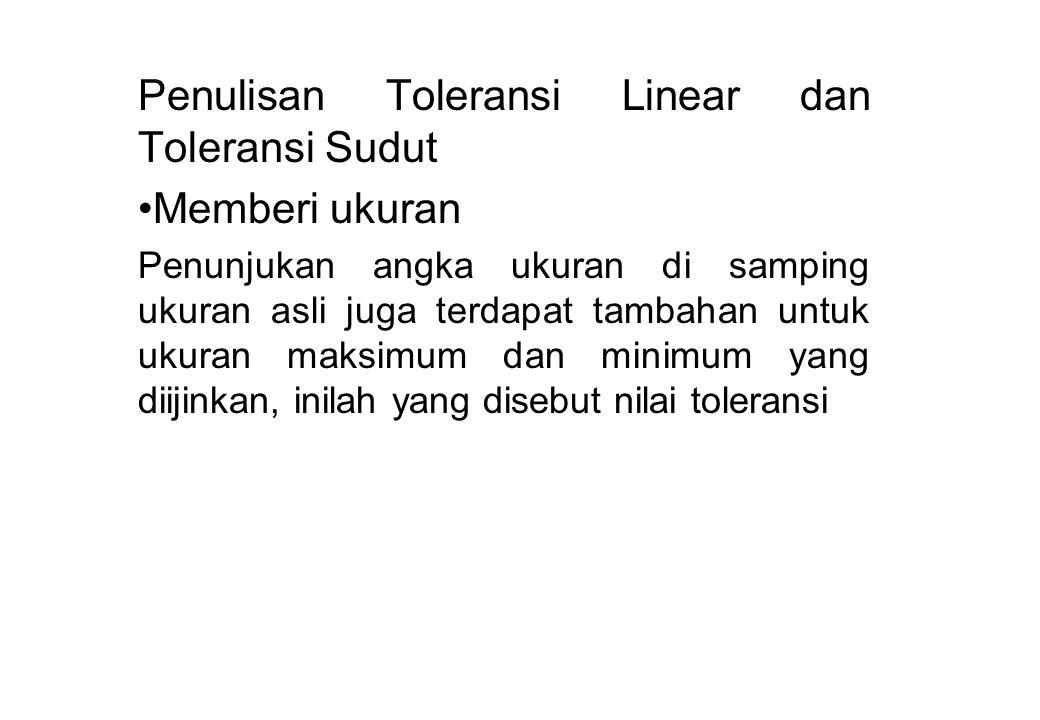 Penulisan Toleransi Linear dan Toleransi Sudut Memberi ukuran Penunjukan angka ukuran di samping ukuran asli juga terdapat tambahan untuk ukuran maksi