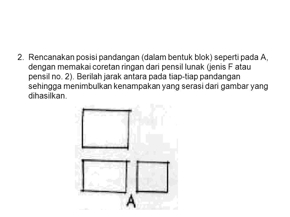 2.Rencanakan posisi pandangan (dalam bentuk blok) seperti pada A, dengan memakai coretan ringan dari pensil lunak (jenis F atau pensil no. 2). Berilah