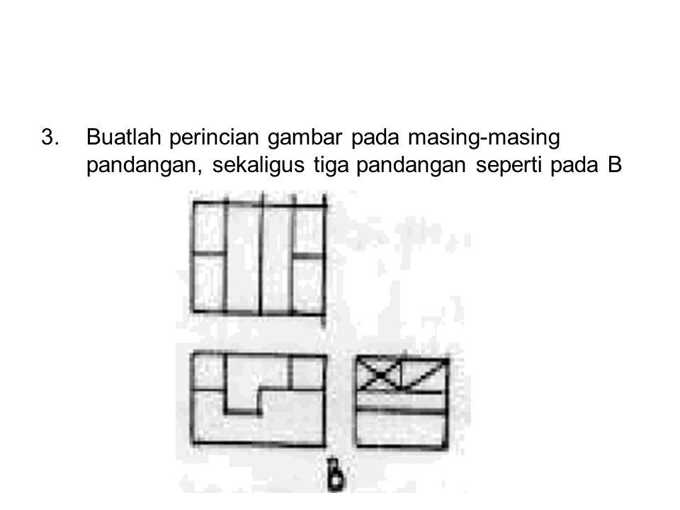 3.Buatlah perincian gambar pada masing-masing pandangan, sekaligus tiga pandangan seperti pada B