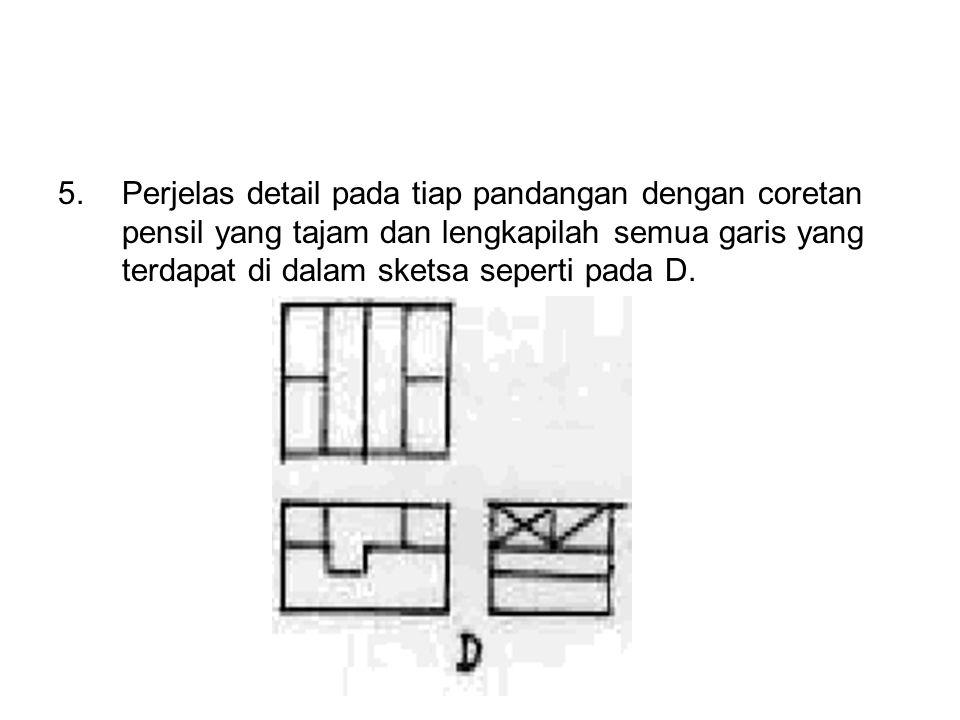 5.Perjelas detail pada tiap pandangan dengan coretan pensil yang tajam dan lengkapilah semua garis yang terdapat di dalam sketsa seperti pada D.