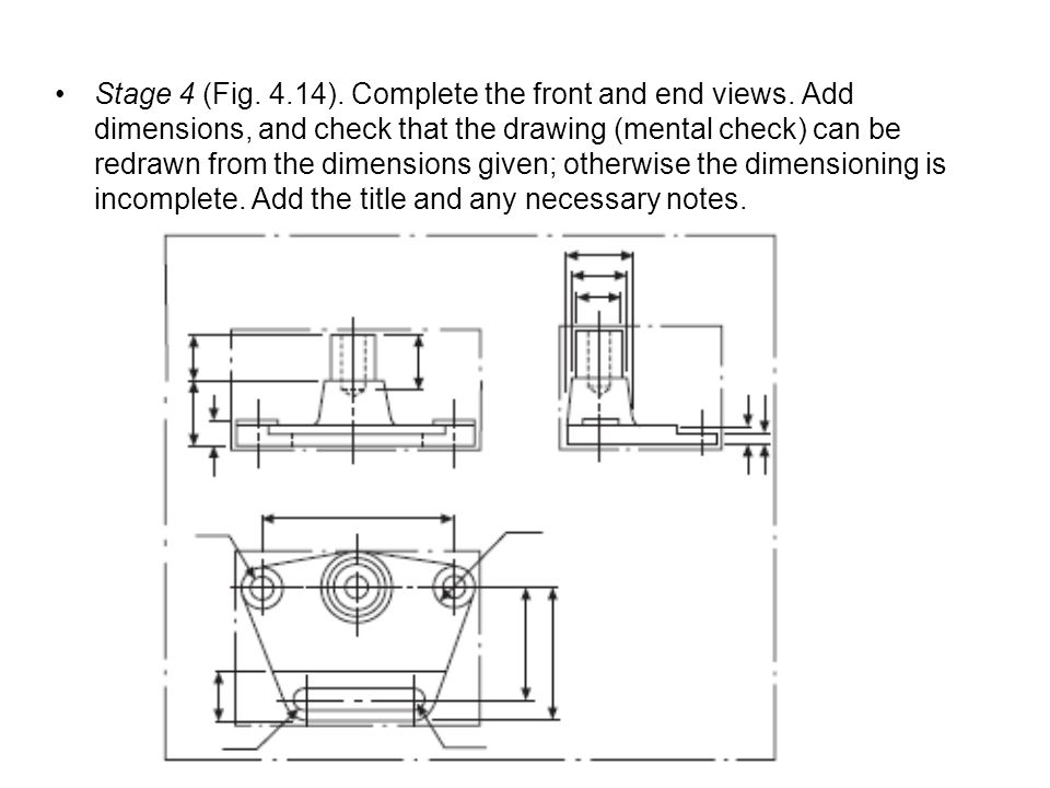 Stage 4 (Fig. 4.14). Complete the front and end views. Add dimensions, and check that the drawing (mental check) can be redrawn from the dimensions gi