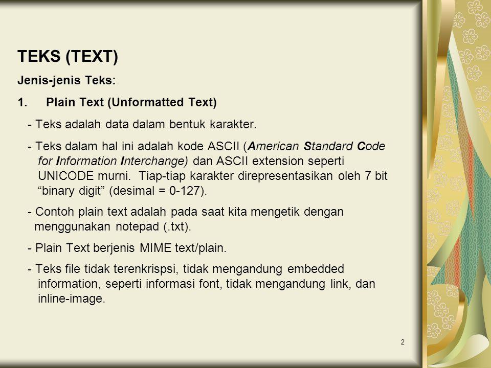 2 TEKS (TEXT) Jenis-jenis Teks: 1.Plain Text (Unformatted Text) - Teks adalah data dalam bentuk karakter. - Teks dalam hal ini adalah kode ASCII (Amer