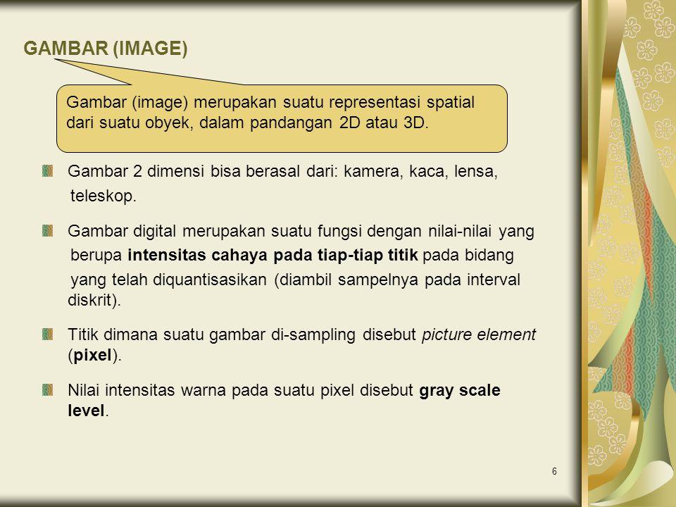 6 GAMBAR (IMAGE) Gambar 2 dimensi bisa berasal dari: kamera, kaca, lensa, teleskop. Gambar digital merupakan suatu fungsi dengan nilai-nilai yang beru