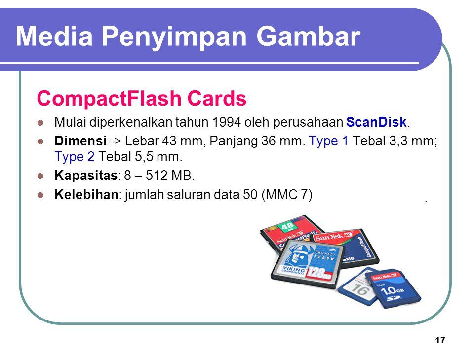 17 CompactFlash Cards Mulai diperkenalkan tahun 1994 oleh perusahaan ScanDisk. Dimensi -> Lebar 43 mm, Panjang 36 mm. Type 1 Tebal 3,3 mm; Type 2 Teba