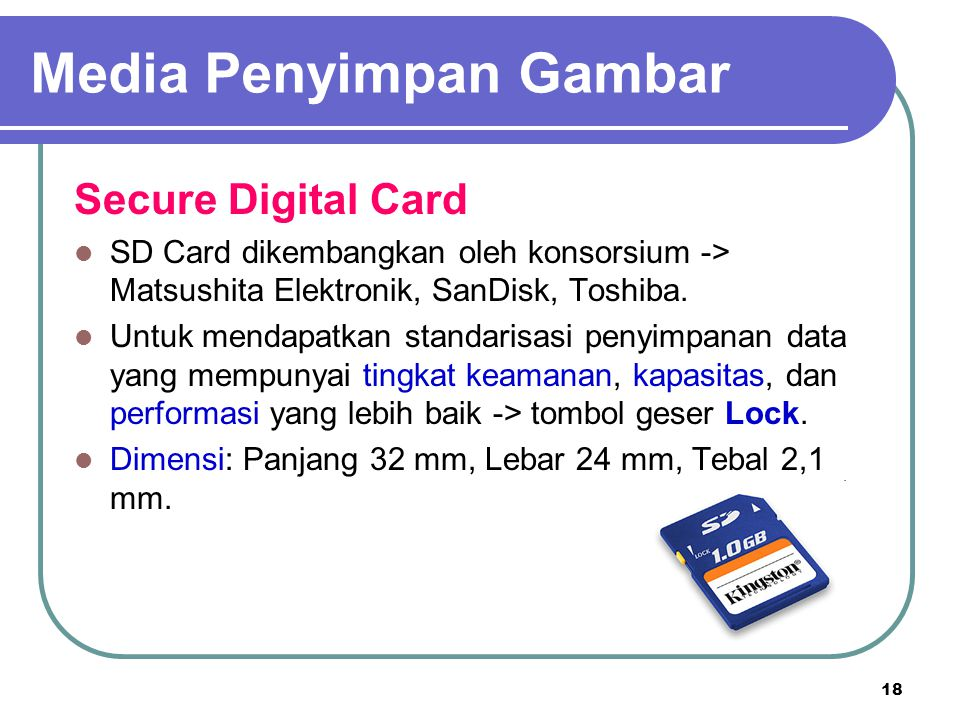 18 Secure Digital Card SD Card dikembangkan oleh konsorsium -> Matsushita Elektronik, SanDisk, Toshiba. Untuk mendapatkan standarisasi penyimpanan dat