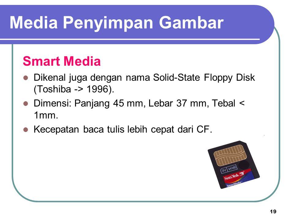 19 Smart Media Dikenal juga dengan nama Solid-State Floppy Disk (Toshiba -> 1996). Dimensi: Panjang 45 mm, Lebar 37 mm, Tebal < 1mm. Kecepatan baca tu
