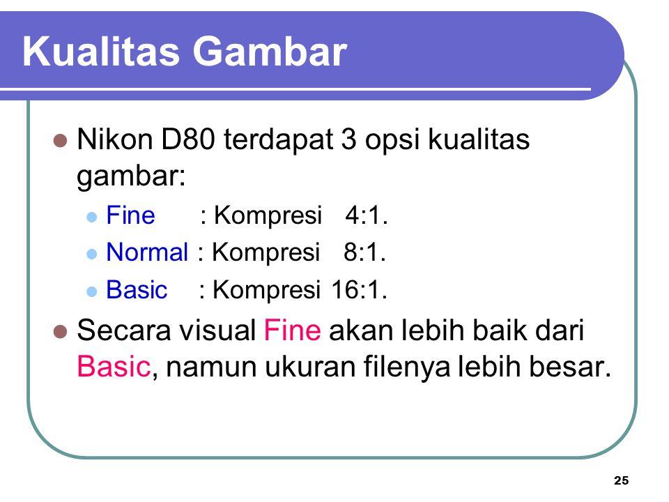 25 Nikon D80 terdapat 3 opsi kualitas gambar: Fine : Kompresi 4:1. Normal : Kompresi 8:1. Basic : Kompresi 16:1. Secara visual Fine akan lebih baik da