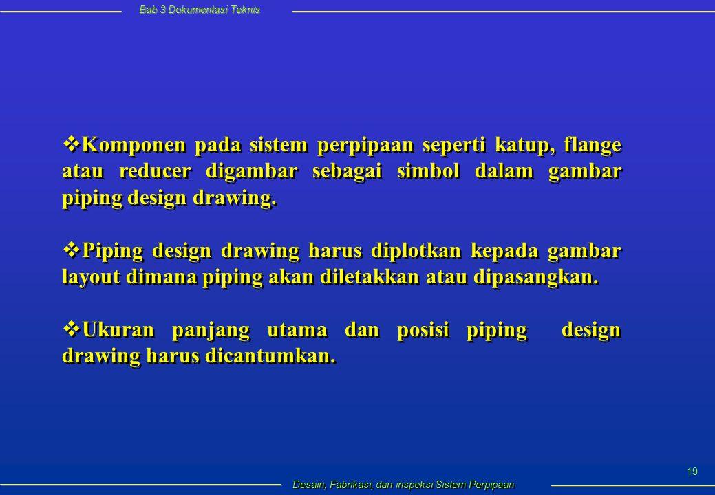 Bab 3 Dokumentasi Teknis Desain, Fabrikasi, dan inspeksi Sistem Perpipaan 19  Komponen pada sistem perpipaan seperti katup, flange atau reducer digambar sebagai simbol dalam gambar piping design drawing.