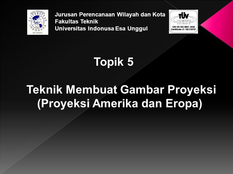 Topik 5 Teknik Membuat Gambar Proyeksi (Proyeksi Amerika dan Eropa) Jurusan Perencanaan Wilayah dan Kota Fakultas Teknik Universitas Indonusa Esa Ungg
