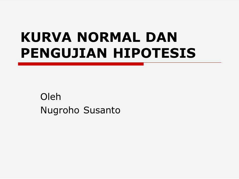 KURVA NORMAL DAN PENGUJIAN HIPOTESIS Oleh Nugroho Susanto