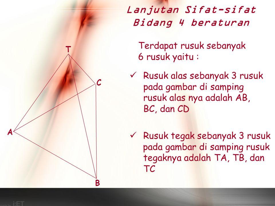 Terdapat bidang sebanyak 4 bidang yaitu : Terdapat satu bidang alas Pada gambar bidang alasnya adalah bidang ABC Terdapat 3 bidang tegak Pada gambar bidang tegak nya adalah bidang TAB, TAC dan TBC T A C B Lanjutan Sifat-sifat Bidang 4 beraturan