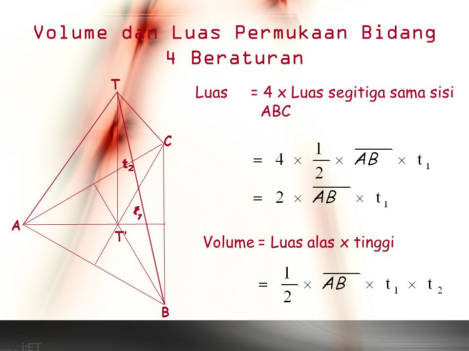 Volume dan Luas Permukaan Bidang 4 Beraturan T A C B T' t2t2 Luas = 4 x Luas segitiga sama sisi ABC t1t1 Volume= Luas alas x tinggi