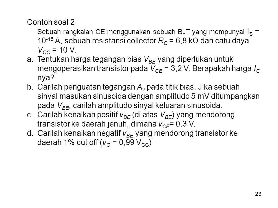 23 Contoh soal 2 Sebuah rangkaian CE menggunakan sebuah BJT yang mempunyai I S = 10 -15 A, sebuah resistansi collector R C = 6,8 kΩ dan catu daya V CC = 10 V.