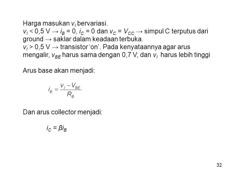 32 Harga masukan v I bervariasi. v I < 0,5 V → i B = 0, i C = 0 dan v C = V CC → simpul C terputus dari ground → saklar dalam keadaan terbuka. v I > 0