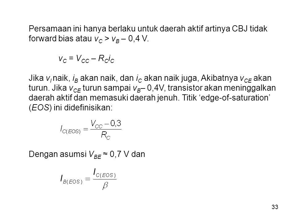 33 Persamaan ini hanya berlaku untuk daerah aktif artinya CBJ tidak forward bias atau v C > v B – 0,4 V. v C = V CC – R C i C Jika v I naik, i B akan