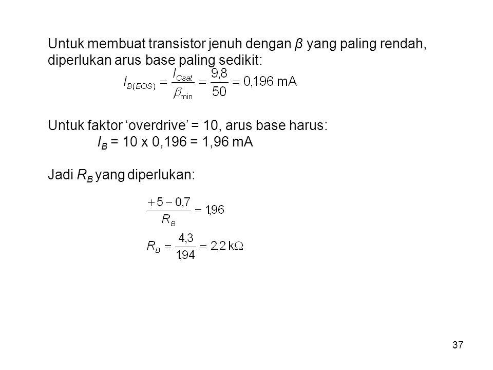 37 Untuk membuat transistor jenuh dengan β yang paling rendah, diperlukan arus base paling sedikit: Untuk faktor 'overdrive' = 10, arus base harus: I B = 10 x 0,196 = 1,96 mA Jadi R B yang diperlukan: