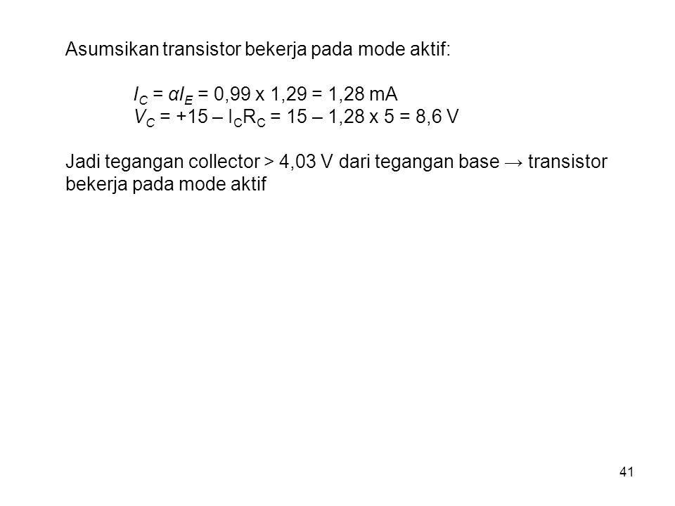 41 Asumsikan transistor bekerja pada mode aktif: I C = αI E = 0,99 x 1,29 = 1,28 mA V C = +15 – I C R C = 15 – 1,28 x 5 = 8,6 V Jadi tegangan collecto