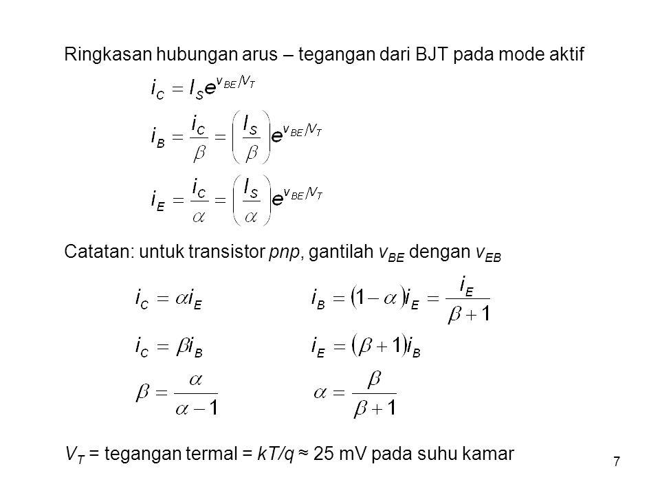 7 Ringkasan hubungan arus – tegangan dari BJT pada mode aktif Catatan: untuk transistor pnp, gantilah v BE dengan v EB V T = tegangan termal = kT/q ≈ 25 mV pada suhu kamar