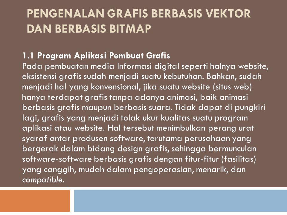 PENGENALAN GRAFIS BERBASIS VEKTOR DAN BERBASIS BITMAP 1.1 Program Aplikasi Pembuat Grafis Pada pembuatan media Informasi digital seperti halnya website, eksistensi grafis sudah menjadi suatu kebutuhan.