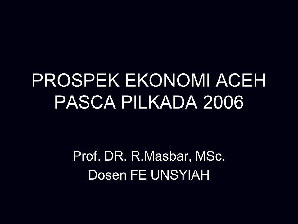 PROSPEK EKONOMI ACEH PASCA PILKADA 2006 Prof. DR. R.Masbar, MSc. Dosen FE UNSYIAH
