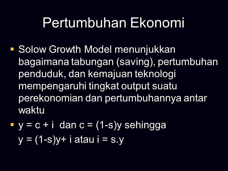 Pertumbuhan Ekonomi  Solow Growth Model menunjukkan bagaimana tabungan (saving), pertumbuhan penduduk, dan kemajuan teknologi mempengaruhi tingkat output suatu perekonomian dan pertumbuhannya antar waktu  y = c + i dan c = (1-s)y sehingga y = (1-s)y+ i atau i = s.y y = (1-s)y+ i atau i = s.y