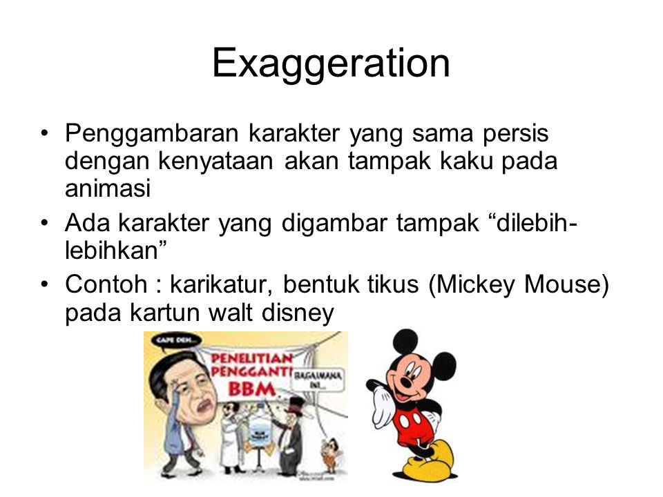 "Exaggeration Penggambaran karakter yang sama persis dengan kenyataan akan tampak kaku pada animasi Ada karakter yang digambar tampak ""dilebih- lebihka"