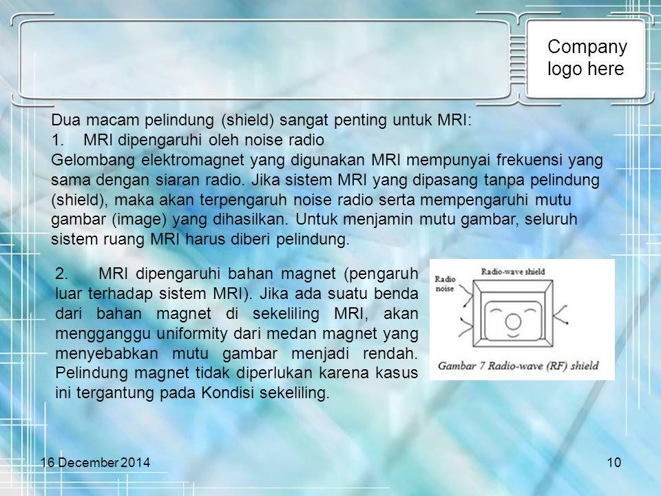 Company logo here 16 December 201410 Dua macam pelindung (shield) sangat penting untuk MRI: 1. MRI dipengaruhi oleh noise radio Gelombang elektromagne