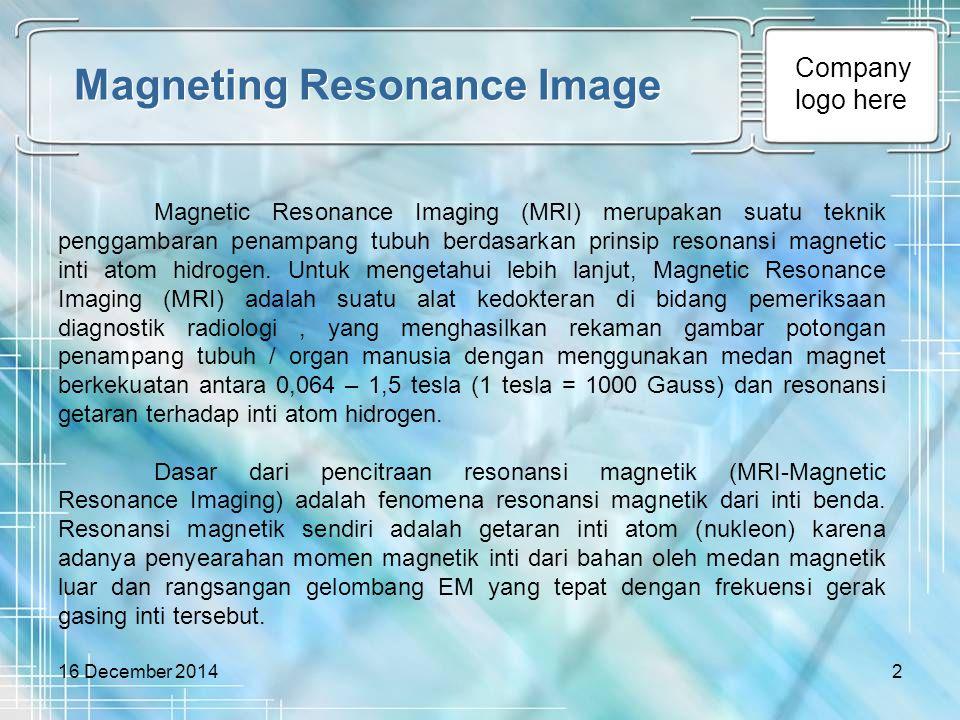 Company logo here 16 December 20142 Magneting Resonance Image Magnetic Resonance Imaging (MRI) merupakan suatu teknik penggambaran penampang tubuh ber