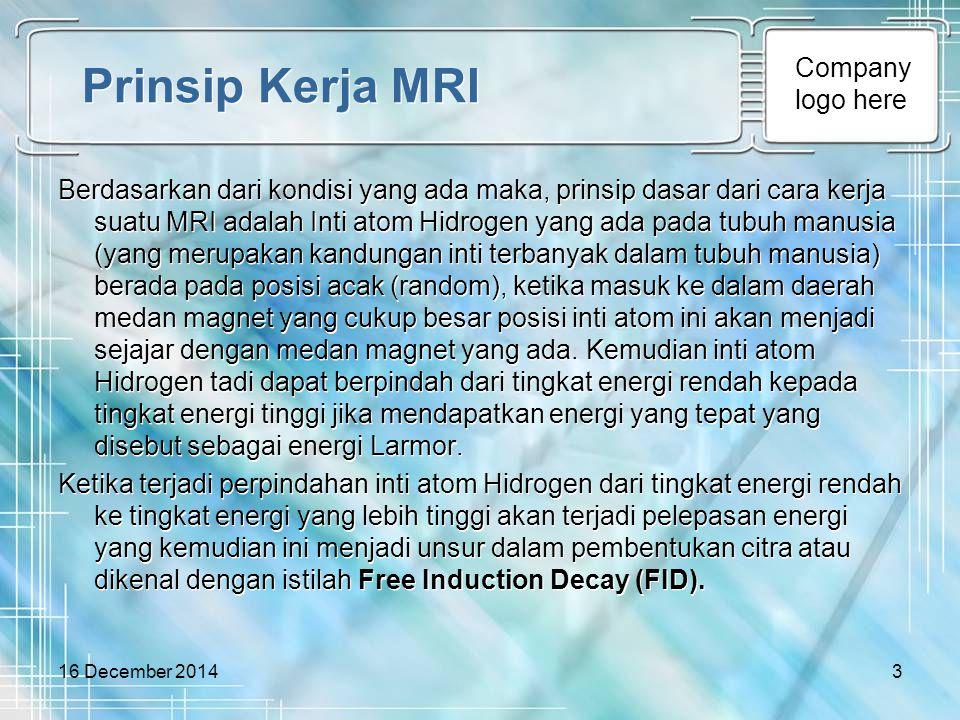 Company logo here 16 December 20143 Prinsip Kerja MRI Berdasarkan dari kondisi yang ada maka, prinsip dasar dari cara kerja suatu MRI adalah Inti atom
