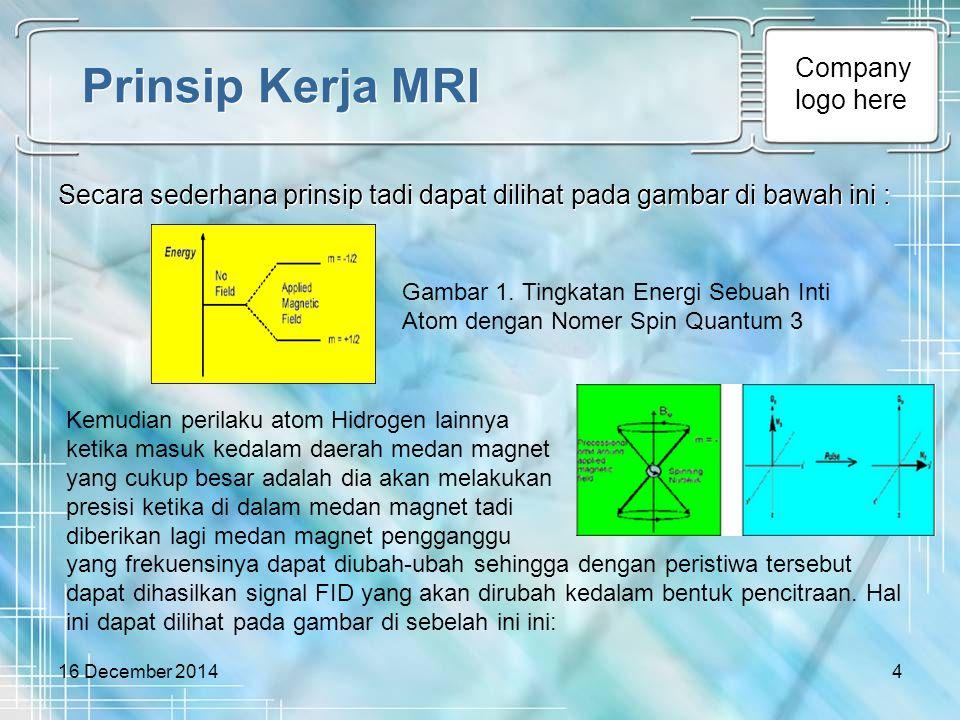 Company logo here 16 December 20145 Prinsip Kerja MRI Secara ringkas, proses terbentuknya citra MRI dapat digambarkan sebagai berikut: Bila tubuh pasien diposisikan dalam medan magnet yang kuat, inti-inti hidrogen tubuh akan searah dan berotasi mengelilingi arah/vektor medan magnet.