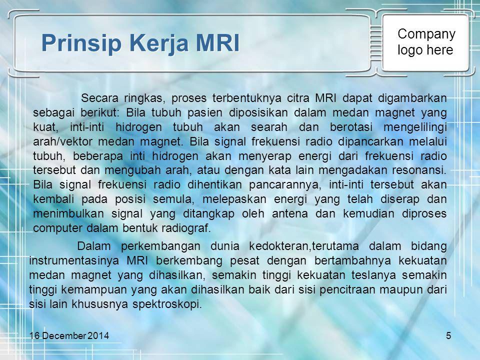 Company logo here 16 December 20145 Prinsip Kerja MRI Secara ringkas, proses terbentuknya citra MRI dapat digambarkan sebagai berikut: Bila tubuh pasi
