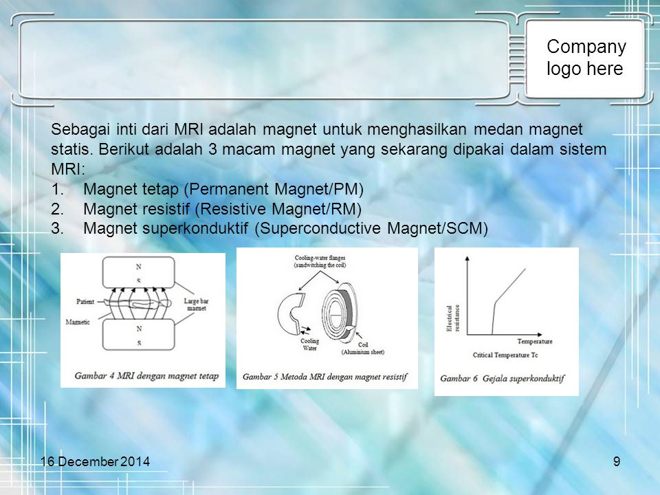 Company logo here 16 December 20149 Sebagai inti dari MRI adalah magnet untuk menghasilkan medan magnet statis. Berikut adalah 3 macam magnet yang sek