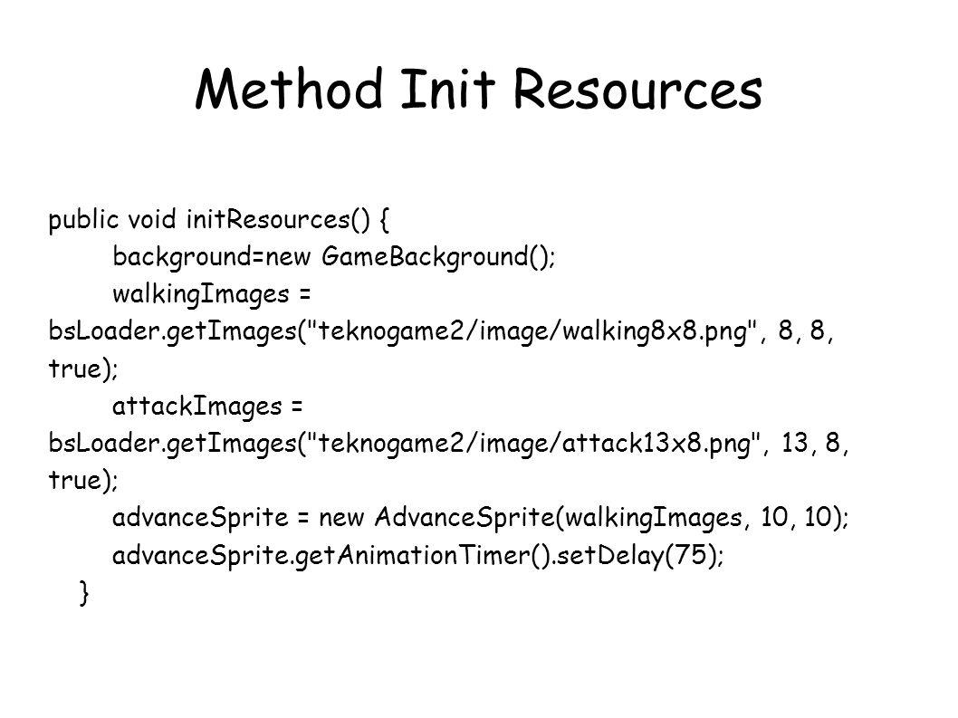 public void initResources() { background=new GameBackground(); walkingImages = bsLoader.getImages( teknogame2/image/walking8x8.png , 8, 8, true); attackImages = bsLoader.getImages( teknogame2/image/attack13x8.png , 13, 8, true); advanceSprite = new AdvanceSprite(walkingImages, 10, 10); advanceSprite.getAnimationTimer().setDelay(75); } Method Init Resources